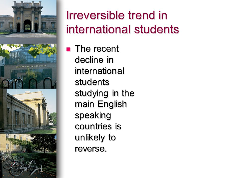 Irreversible trend in international students The recent decline in international students studying in the main English speaking countries is unlikely