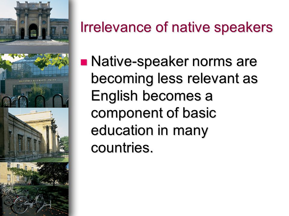 Irrelevance of native speakers Native-speaker norms are becoming less relevant as English becomes a component of basic education in many countries. Na