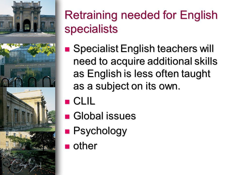 Retraining needed for English specialists Specialist English teachers will need to acquire additional skills as English is less often taught as a subject on its own.