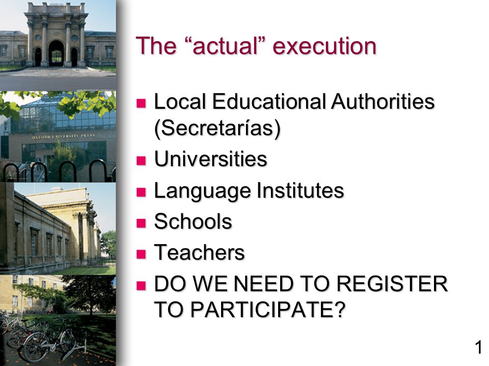 The actual execution Local Educational Authorities (Secretarías) Local Educational Authorities (Secretarías) Universities Universities Language Institutes Language Institutes Schools Schools Teachers Teachers DO WE NEED TO REGISTER TO PARTICIPATE.