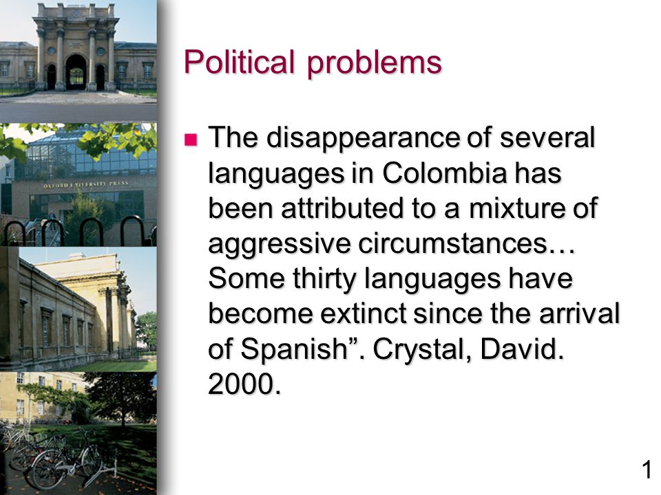 Political problems The disappearance of several languages in Colombia has been attributed to a mixture of aggressive circumstances… Some thirty languages have become extinct since the arrival of Spanish.