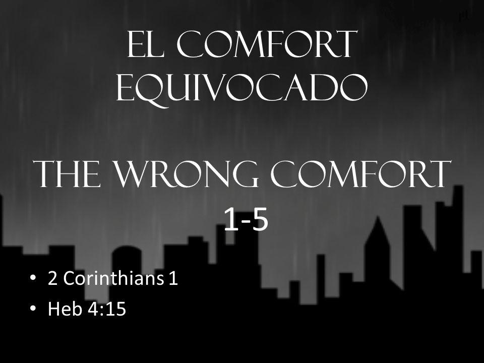 El Comfort Equivocado THE WRONG COMFORT 1-5 2 Corinthians 1 Heb 4:15