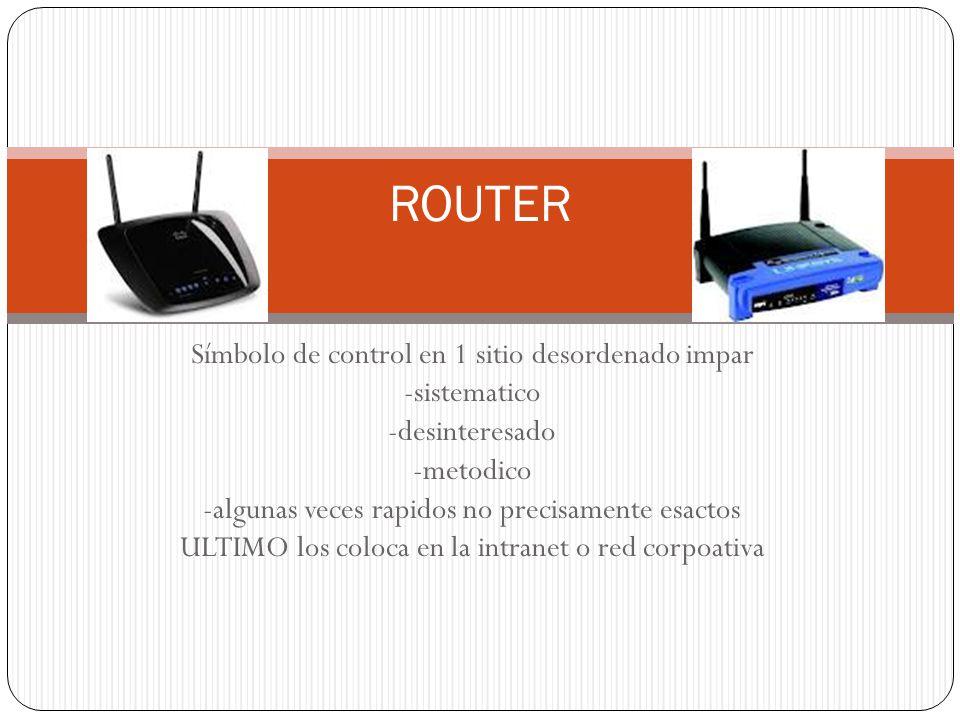 Símbolo de control en 1 sitio desordenado impar -sistematico -desinteresado -metodico -algunas veces rapidos no precisamente esactos ULTIMO los coloca en la intranet o red corpoativa ROUTER