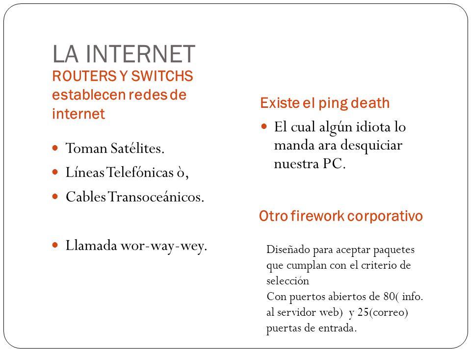 LA INTERNET ROUTERS Y SWITCHS establecen redes de internet Existe el ping death Toman Satélites. Líneas Telefónicas ò, Cables Transoceánicos. Llamada