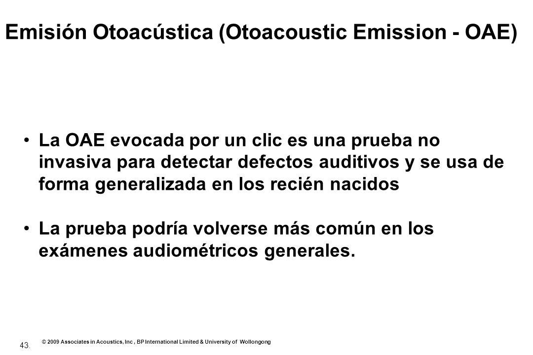 43. © 2009 Associates in Acoustics, Inc, BP International Limited & University of Wollongong Emisión Otoacústica (Otoacoustic Emission - OAE) La OAE e