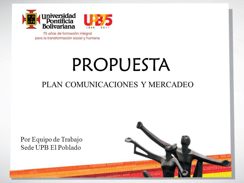 PROPUESTA PLAN COMUNICACIONES Y MERCADEO Por Equipo de Trabajo Sede UPB El Poblado