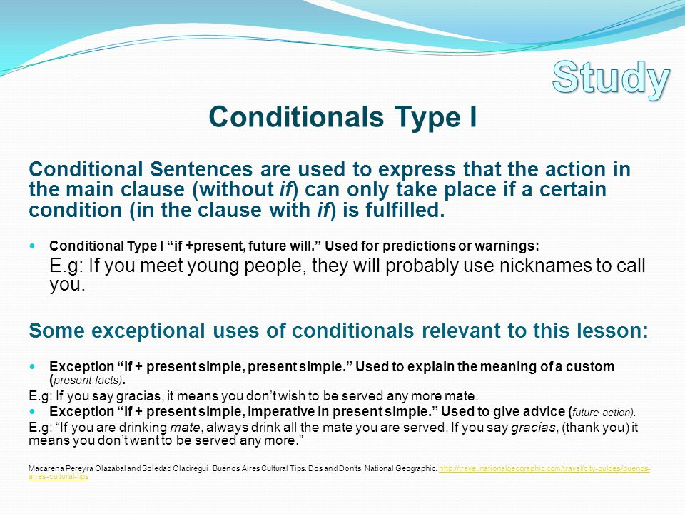 Conditionals Type I Conditional Sentences are used to express that the action in the main clause (without if) can only take place if a certain conditi
