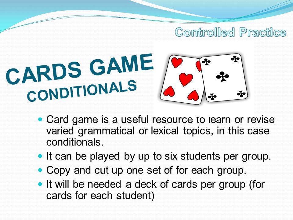 CARDS GAME CONDITIONALS Card game is a useful resource to learn or revise varied grammatical or lexical topics, in this case conditionals. It can be p