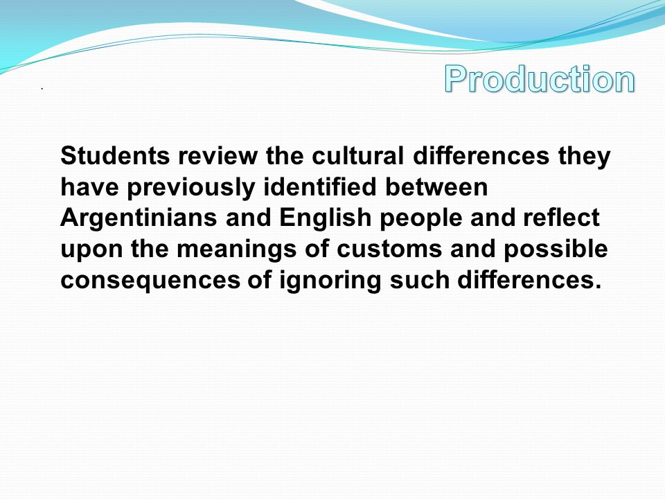 . Students review the cultural differences they have previously identified between Argentinians and English people and reflect upon the meanings of customs and possible consequences of ignoring such differences.