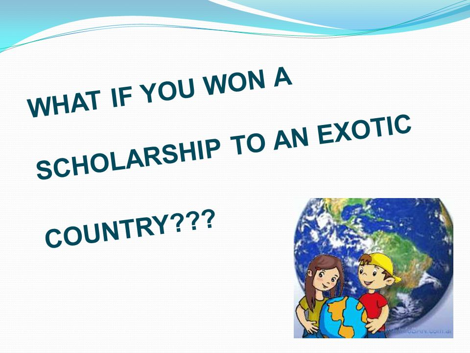 WHAT IF YOU WON A SCHOLARSHIP TO AN EXOTIC COUNTRY