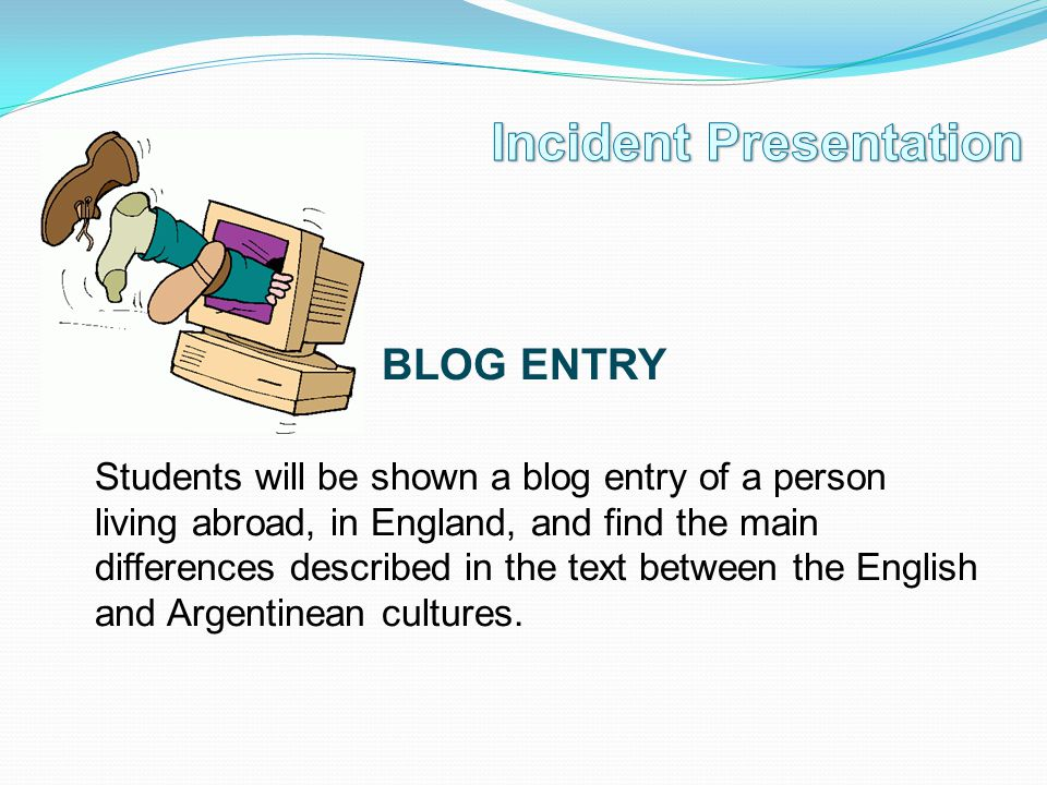 BLOG ENTRY Students will be shown a blog entry of a person living abroad, in England, and find the main differences described in the text between the English and Argentinean cultures.