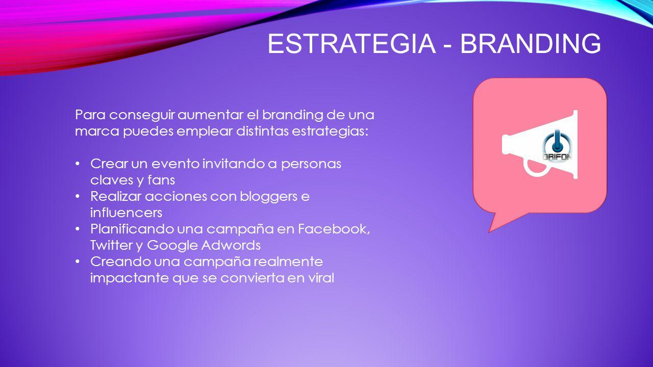 ESTRATEGIA - BRANDING Para conseguir aumentar el branding de una marca puedes emplear distintas estrategias: Crear un evento invitando a personas clav