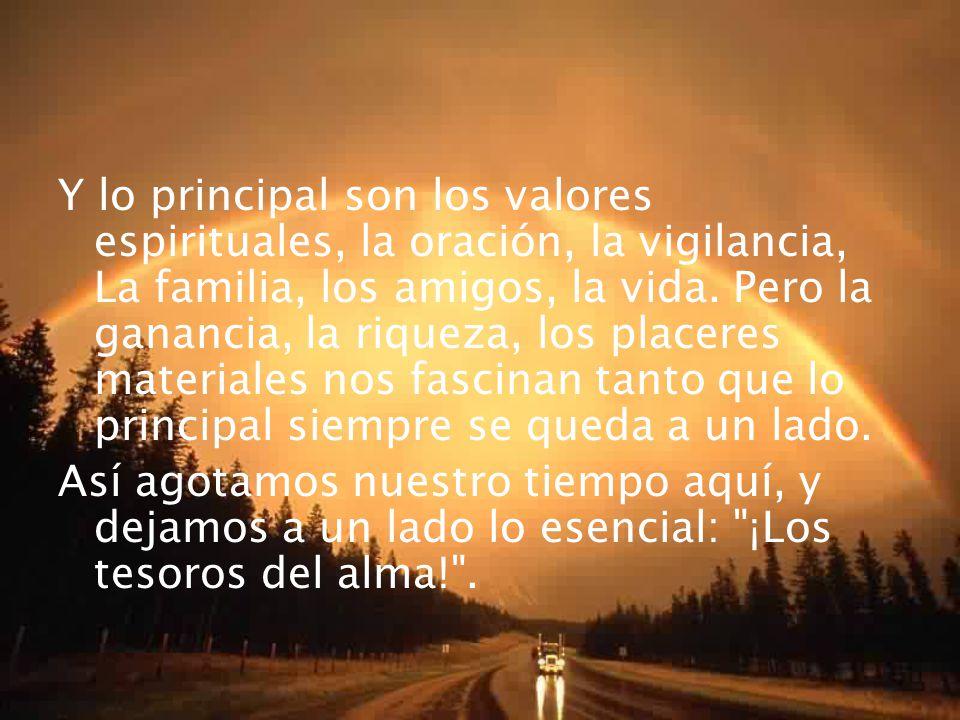 Y lo principal son los valores espirituales, la oración, la vigilancia, La familia, los amigos, la vida. Pero la ganancia, la riqueza, los placeres ma