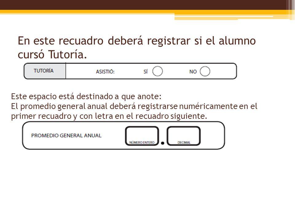 En este recuadro deberá registrar si el alumno cursó Tutoría. Este espacio está destinado a que anote: El promedio general anual deberá registrarse nu