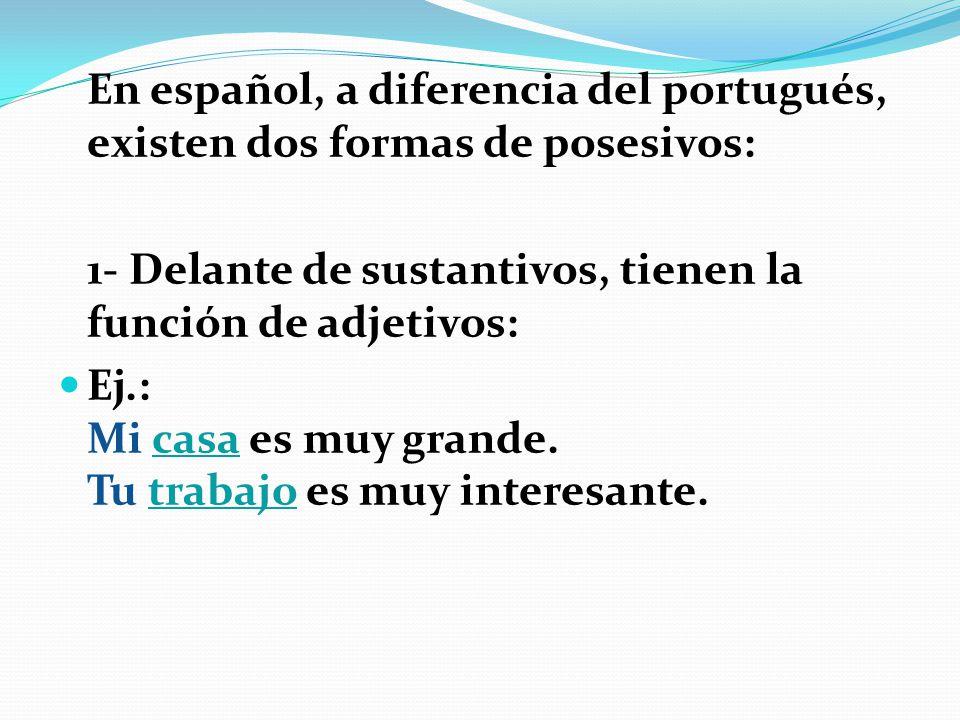 En español, a diferencia del portugués, existen dos formas de posesivos: 1- Delante de sustantivos, tienen la función de adjetivos: Ej.: Mi casa es mu