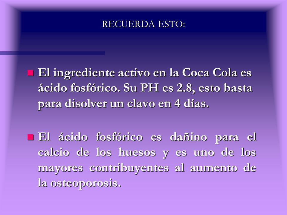 RECUERDA ESTO: n El ingrediente activo en la Coca Cola es ácido fosfórico. Su PH es 2.8, esto basta para disolver un clavo en 4 días. n El ácido fosfó
