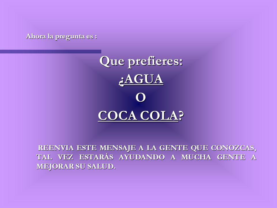 Ahora la pregunta es : Que prefieres: ¿AGUAO COCA COLA? REENVIA ESTE MENSAJE A LA GENTE QUE CONOZCAS, TAL VEZ ESTARÁS AYUDANDO A MUCHA GENTE A MEJORAR