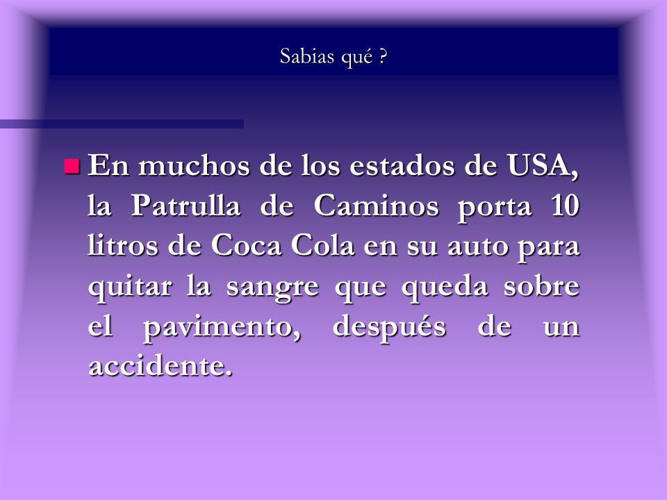 Sabias qué ? n En muchos de los estados de USA, la Patrulla de Caminos porta 10 litros de Coca Cola en su auto para quitar la sangre que queda sobre e