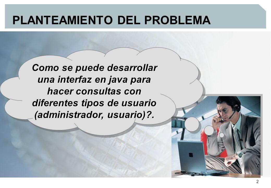 2 PLANTEAMIENTO DEL PROBLEMA Como se puede desarrollar una interfaz en java para hacer consultas con diferentes tipos de usuario (administrador, usuario) .