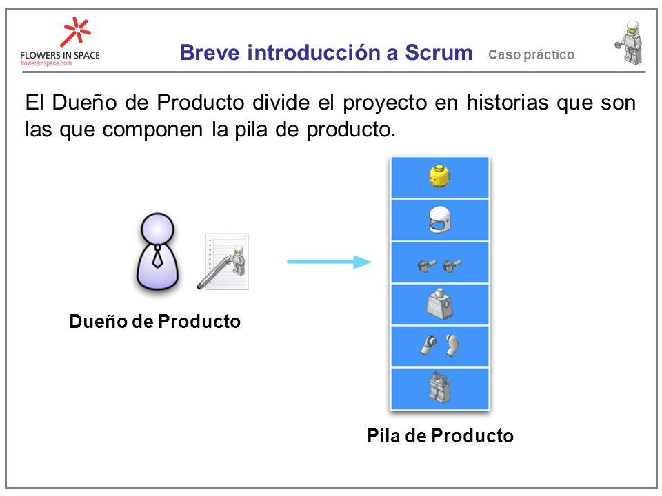 Breve introducción a Scrum Caso práctico El Dueño de Producto divide el proyecto en historias que son las que componen la pila de producto.