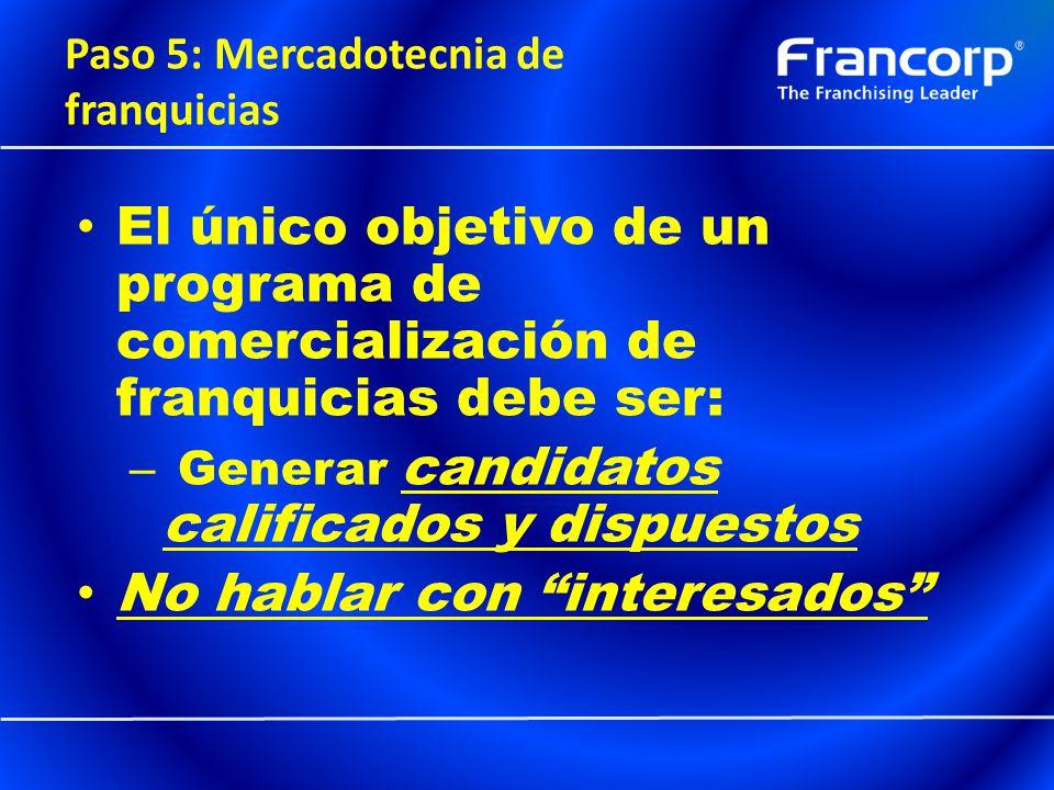Paso 5: Mercadotecnia de franquicias El único objetivo de un programa de comercialización de franquicias debe ser: – Generar candidatos calificados y
