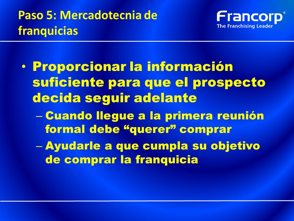 Paso 5: Mercadotecnia de franquicias Proporcionar la información suficiente para que el prospecto decida seguir adelante – Cuando llegue a la primera
