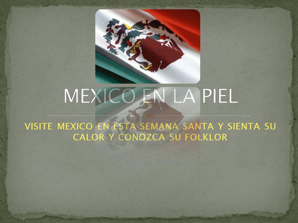 VISITE MEXICO EN ESTA SEMANA SANTA Y SIENTA SU CALOR Y CONOZCA SU FOLKLOR