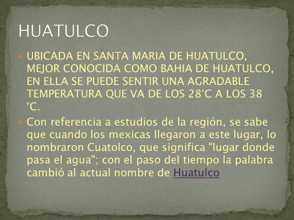 UBICADA EN SANTA MARIA DE HUATULCO, MEJOR CONOCIDA COMO BAHIA DE HUATULCO, EN ELLA SE PUEDE SENTIR UNA AGRADABLE TEMPERATURA QUE VA DE LOS 28°C A LOS 38 °C.