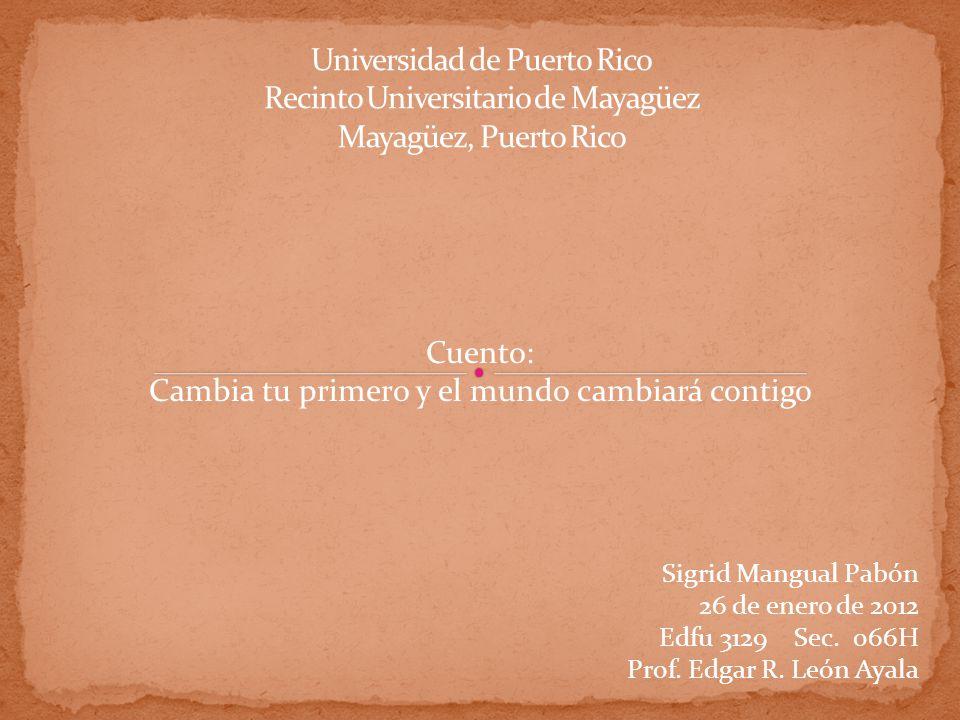 Sigrid Mangual Pabón 26 de enero de 2012 Edfu 3129 Sec. 066H Prof. Edgar R. León Ayala Cuento: Cambia tu primero y el mundo cambiará contigo