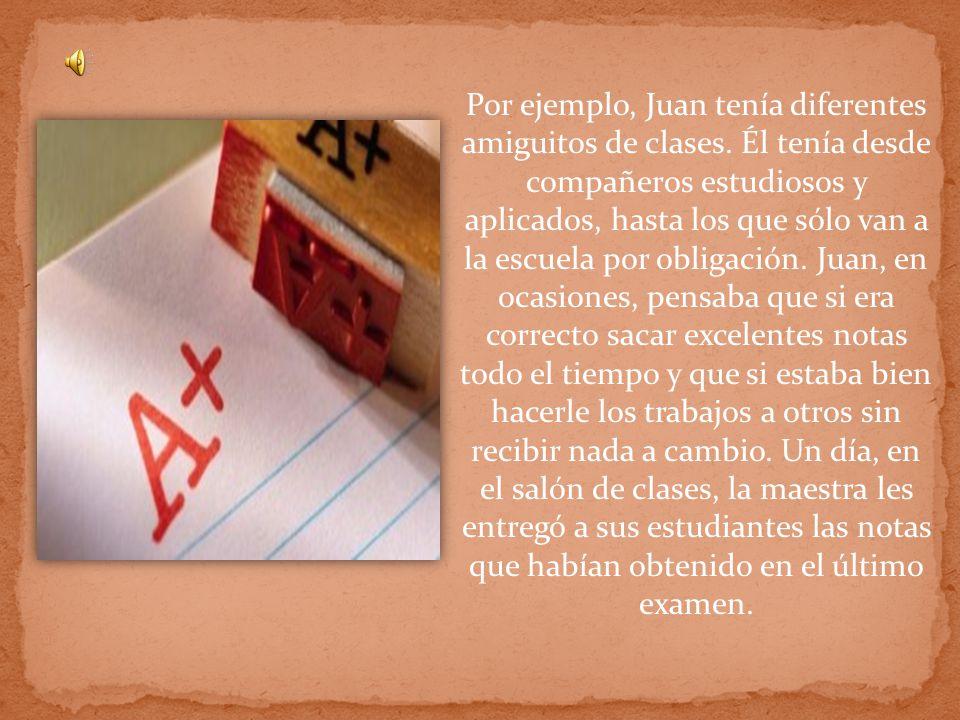 Carlos, uno de los buenos compañeros dedicados y aplicados de Juan, le felicitó por haber obtenido una A en el examen.