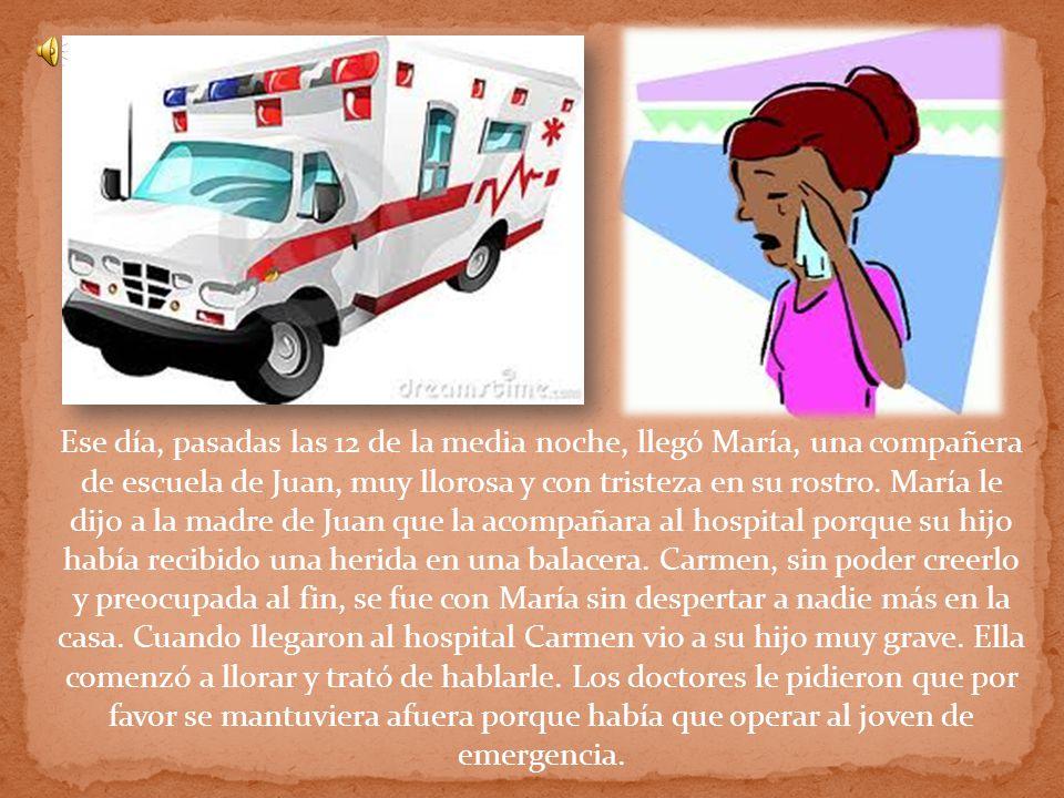 Ese día, pasadas las 12 de la media noche, llegó María, una compañera de escuela de Juan, muy llorosa y con tristeza en su rostro. María le dijo a la