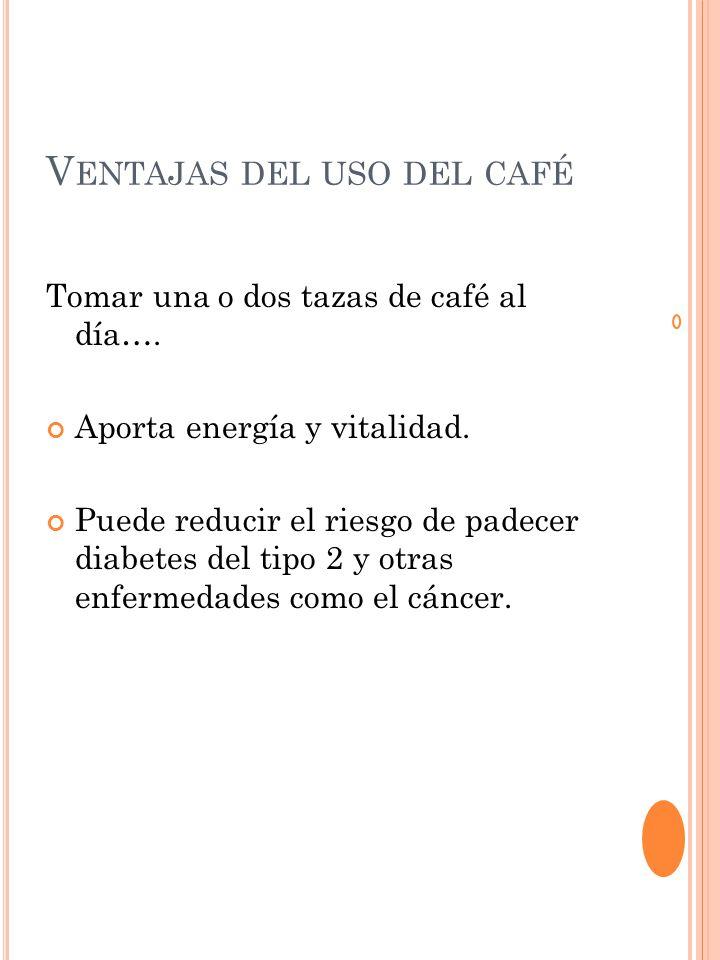 V ENTAJAS DEL USO DEL CAFÉ Tomar una o dos tazas de café al día….