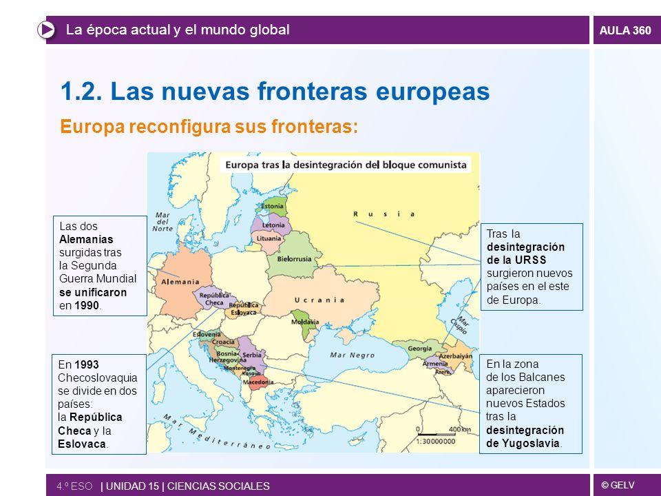 © GELV AULA 360 1.2. Las nuevas fronteras europeas Europa reconfigura sus fronteras: La época actual y el mundo global 4.º ESO | UNIDAD 15 | CIENCIAS