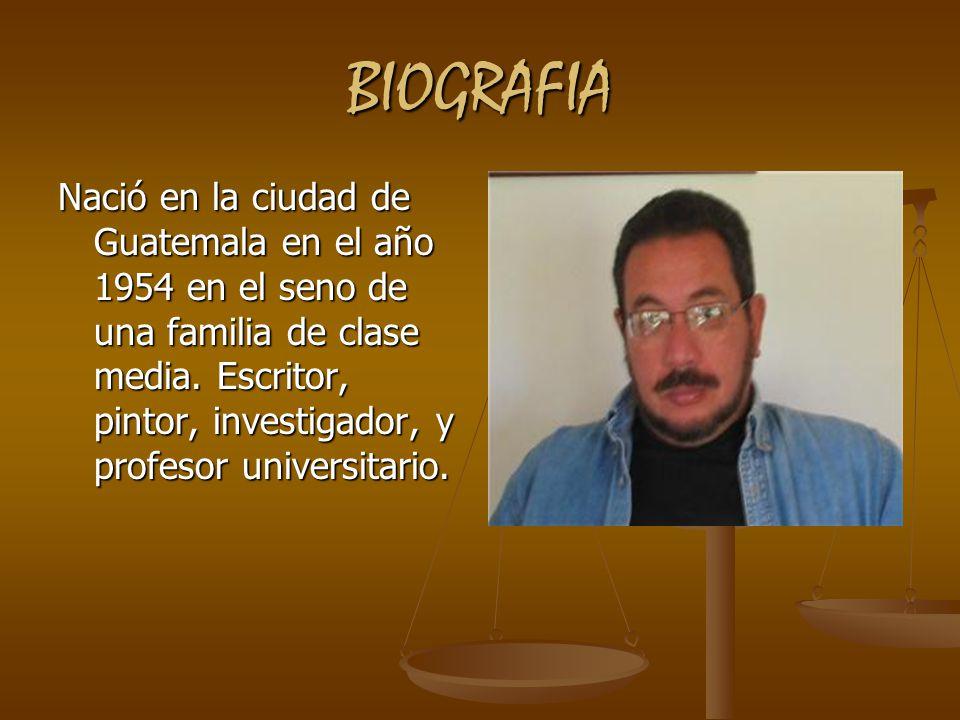 BIOGRAFIA Nació en la ciudad de Guatemala en el año 1954 en el seno de una familia de clase media. Escritor, pintor, investigador, y profesor universi