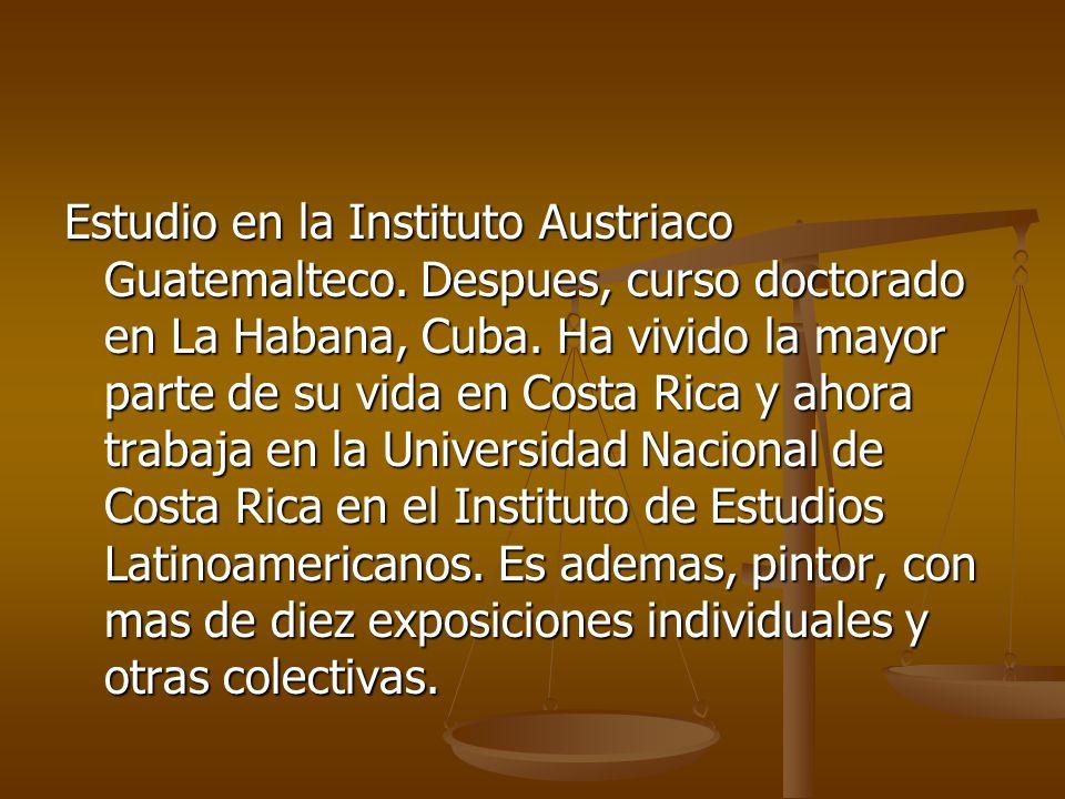 Estudio en la Instituto Austriaco Guatemalteco. Despues, curso doctorado en La Habana, Cuba. Ha vivido la mayor parte de su vida en Costa Rica y ahora