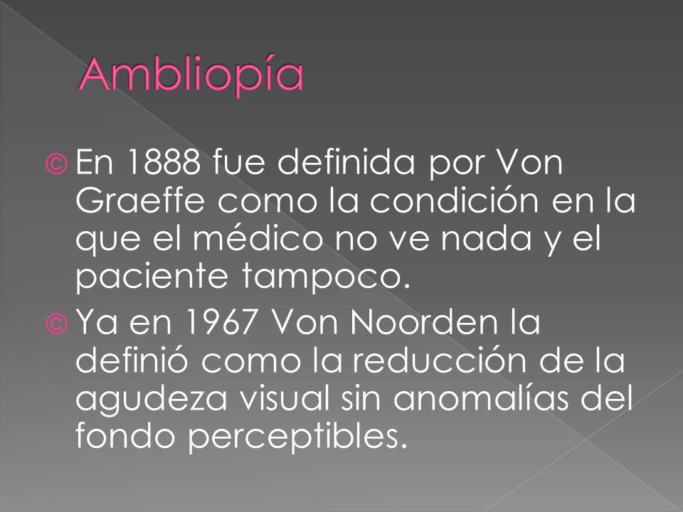 © En 1888 fue definida por Von Graeffe como la condición en la que el médico no ve nada y el paciente tampoco. © Ya en 1967 Von Noorden la definió com