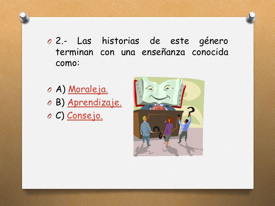 O 2.- Las historias de este género terminan con una enseñanza conocida como: O A) Moraleja.Moraleja.