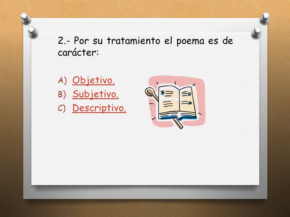 2.- Por su tratamiento el poema es de carácter: A) Objetivo.