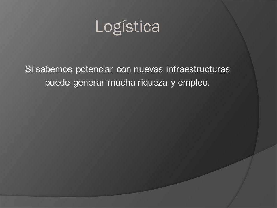 Logística Si sabemos potenciar con nuevas infraestructuras puede generar mucha riqueza y empleo.
