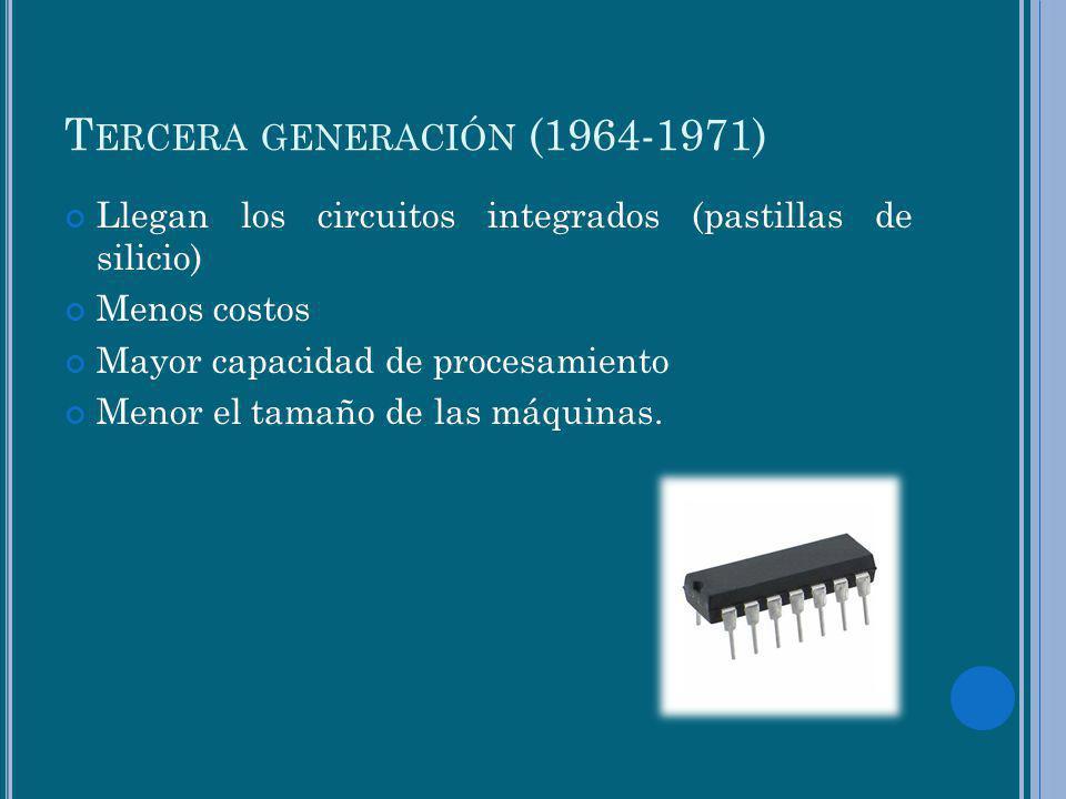 T ERCERA GENERACIÓN (1964-1971) Llegan los circuitos integrados (pastillas de silicio) Menos costos Mayor capacidad de procesamiento Menor el tamaño d