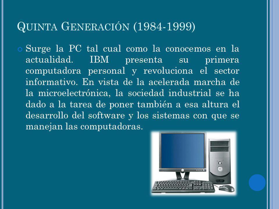 Q UINTA G ENERACIÓN (1984-1999) Surge la PC tal cual como la conocemos en la actualidad. IBM presenta su primera computadora personal y revoluciona el