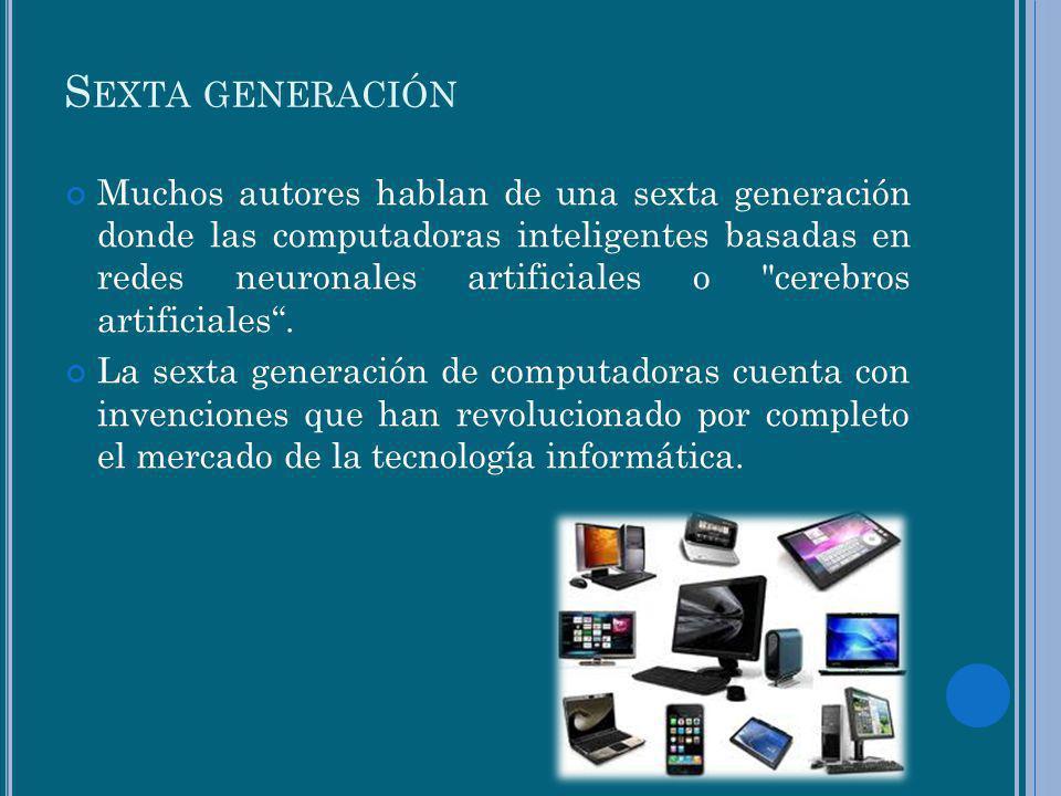S EXTA GENERACIÓN Muchos autores hablan de una sexta generación donde las computadoras inteligentes basadas en redes neuronales artificiales o