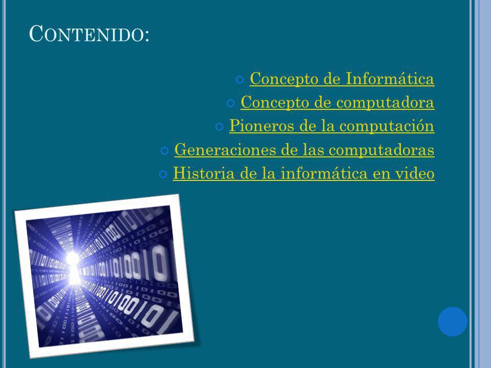 C ONTENIDO : Concepto de Informática Concepto de computadora Pioneros de la computación Generaciones de las computadoras Historia de la informática en