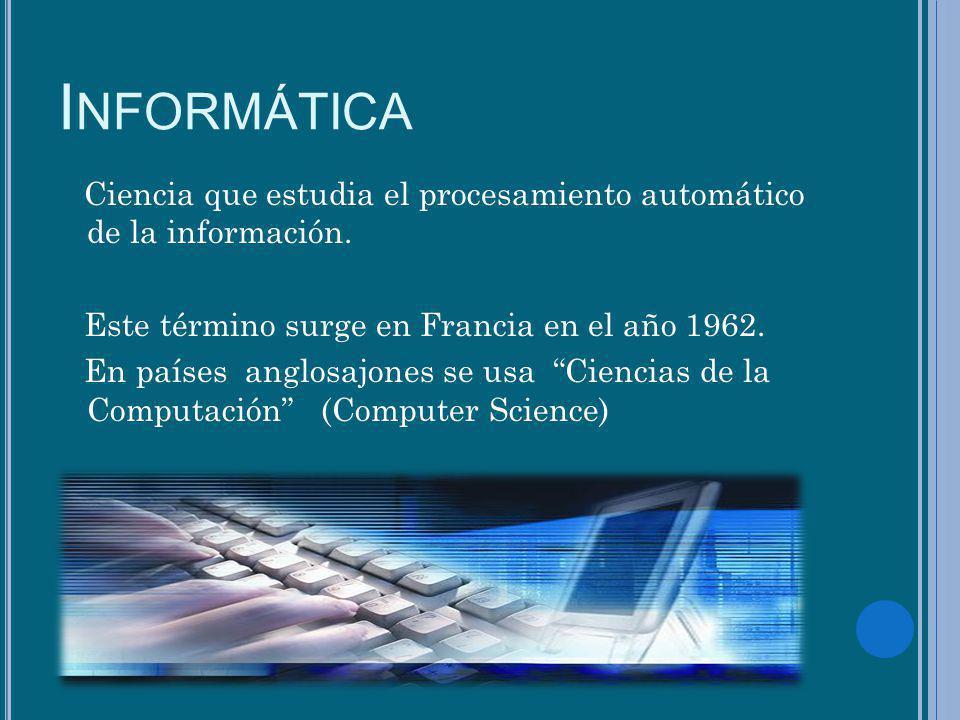 I NFORMÁTICA Ciencia que estudia el procesamiento automático de la información. Este término surge en Francia en el año 1962. En países anglosajones s