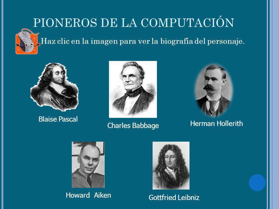 PIONEROS DE LA COMPUTACIÓN Haz clic en la imagen para ver la biografía del personaje. Blaise PascalGottfried Leibniz Herman Hollerith Charles Babbage