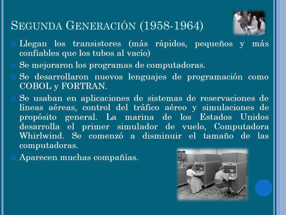 S EGUNDA G ENERACIÓN (1958-1964) Llegan los transistores (más rápidos, pequeños y más confiables que los tubos al vacío) Se mejoraron los programas de