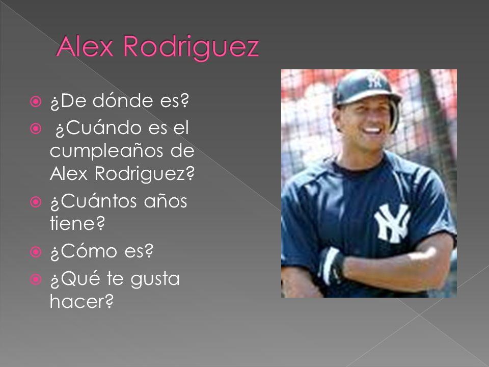 ¿De dónde es? ¿Cuándo es el cumpleaños de Alex Rodriguez? ¿Cuántos años tiene? ¿Cómo es? ¿Qué te gusta hacer?