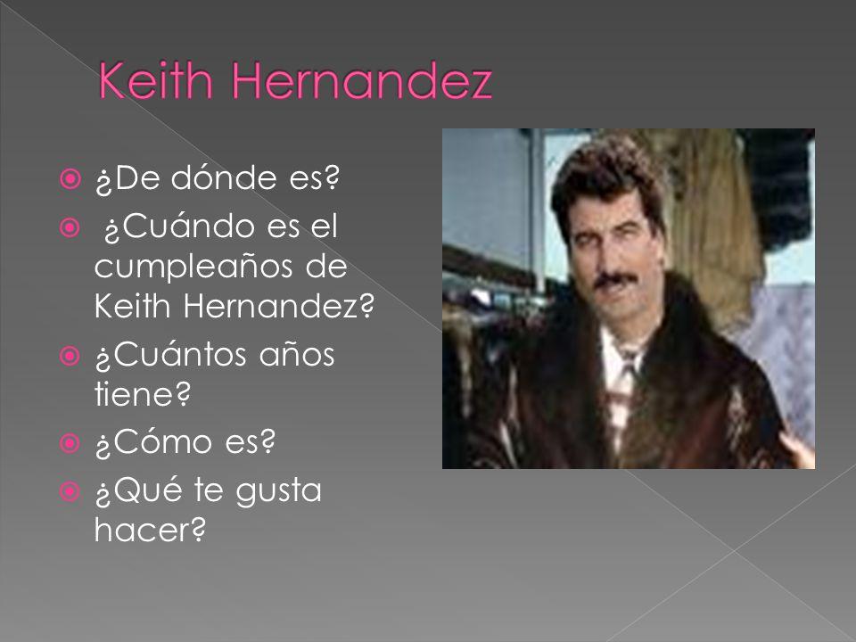 ¿ De dónde es? ¿Cuándo es el cumpleaños de Keith Hernandez? ¿Cuántos años tiene? ¿Cómo es? ¿Qué te gusta hacer?