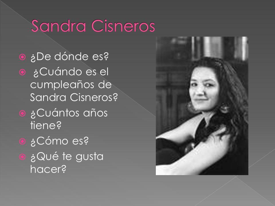 ¿De dónde es? ¿Cuándo es el cumpleaños de Sandra Cisneros? ¿Cuántos años tiene? ¿Cómo es? ¿Qué te gusta hacer?
