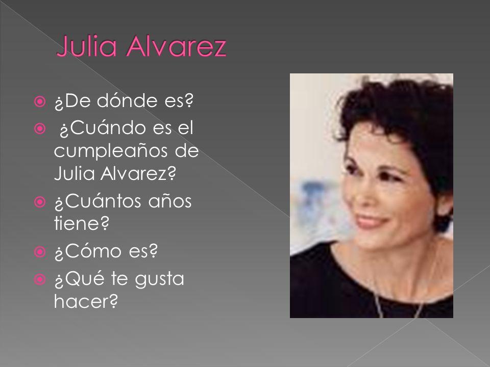 ¿De dónde es? ¿Cuándo es el cumpleaños de Julia Alvarez? ¿Cuántos años tiene? ¿Cómo es? ¿Qué te gusta hacer?